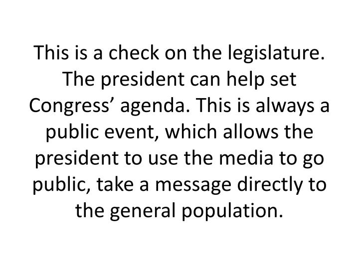 This is a check on the legislature. The president can help set Congress agenda. This is always a public event, which allows the president to use the media to go public, take a message directly to the general population.
