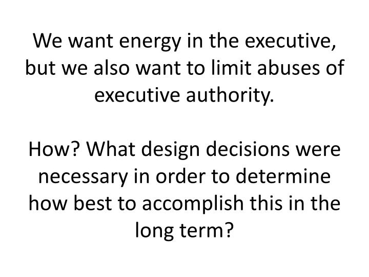 We want energy in the executive, but we also want to limit abuses of executive authority.