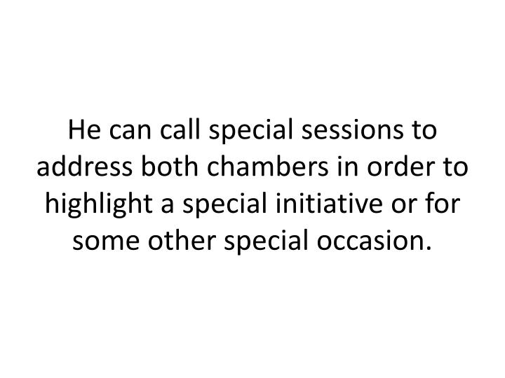 He can call special sessions to address both chambers in order to highlight a special initiative or for some other special occasion.