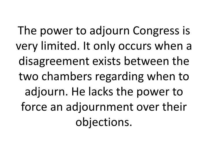 The power to adjourn Congress is very limited. It only occurs when a disagreement exists between the two chambers regarding when to adjourn. He lacks the power to force an adjournment over their objections.