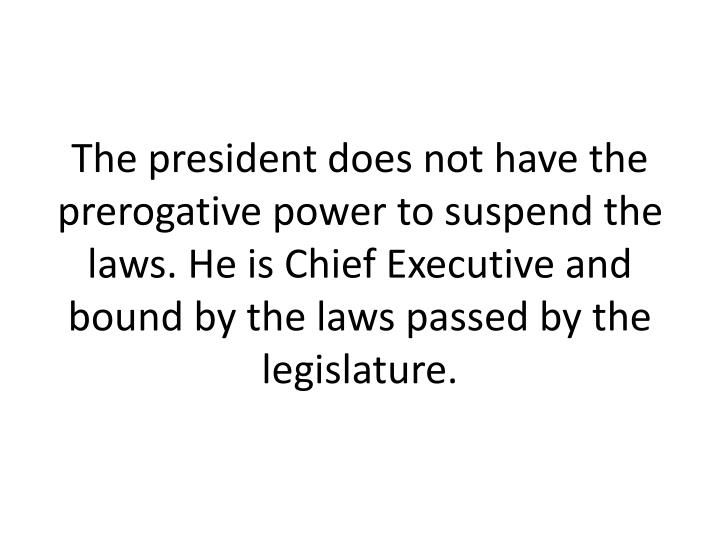 The president does not have the prerogative power to suspend the laws. He is Chief Executive and bound by the laws passed by the legislature.