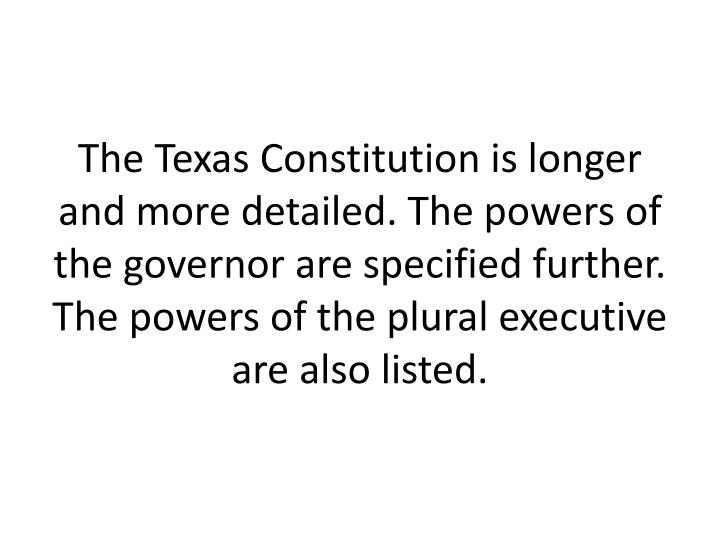 The Texas Constitution is longer and more detailed. The powers of the governor are specified further. The powers of the plural executive are also listed.