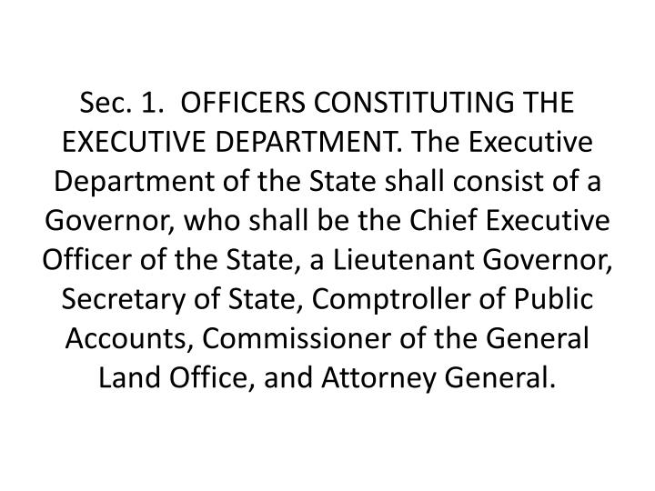 Sec.1.OFFICERS CONSTITUTING THE EXECUTIVE DEPARTMENT. The Executive Department of the State shall consist of a Governor, who shall be the Chief Executive Officer of the State, a Lieutenant Governor, Secretary of State, Comptroller of Public Accounts, Commissioner of the General Land Office, and Attorney General.