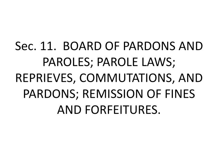 Sec.11.BOARD OF PARDONS AND PAROLES; PAROLE LAWS; REPRIEVES, COMMUTATIONS, AND PARDONS; REMISSION OF FINES AND FORFEITURES.