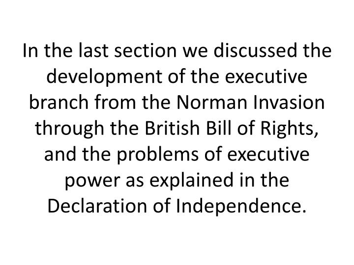 In the last section we discussed the development of the executive branch from the Norman Invasion through the British Bill of Rights, and the problems of executive power as explained in the Declaration of Independence.