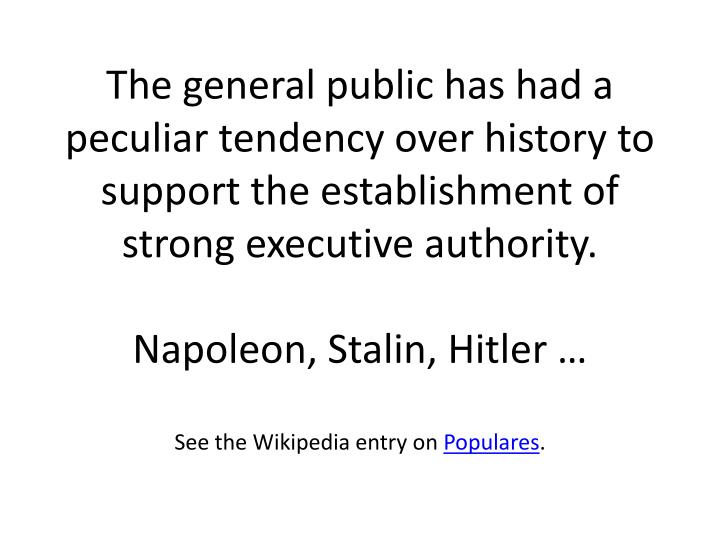 The general public has had a peculiar tendency over history to support the establishment of strong executive authority.