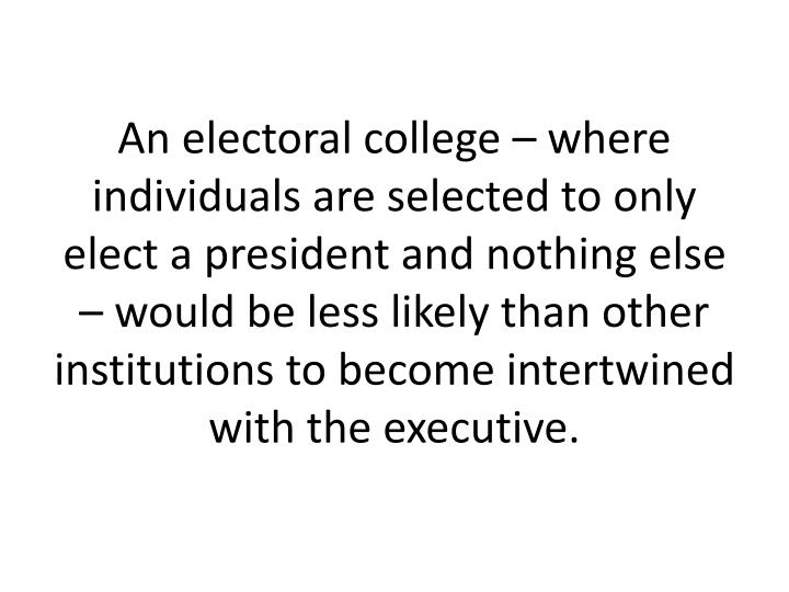 An electoral college  where individuals are selected to only elect a president and nothing else  would be less likely than other institutions to become intertwined with the executive.