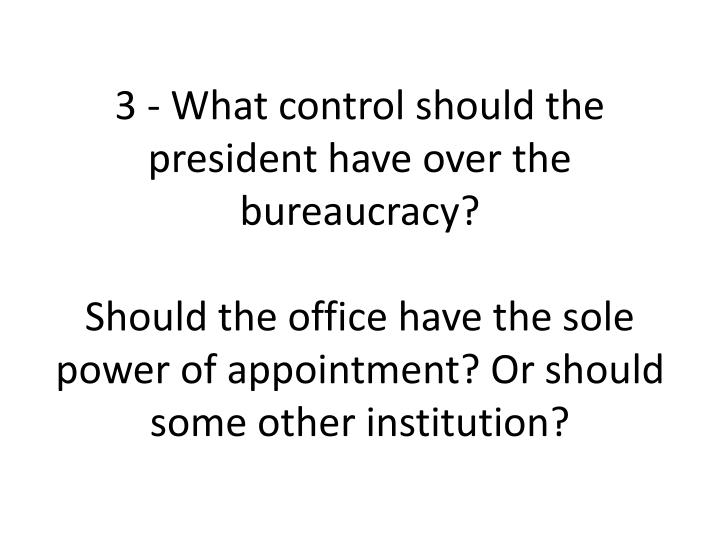 3 - What control should the president have over the bureaucracy?