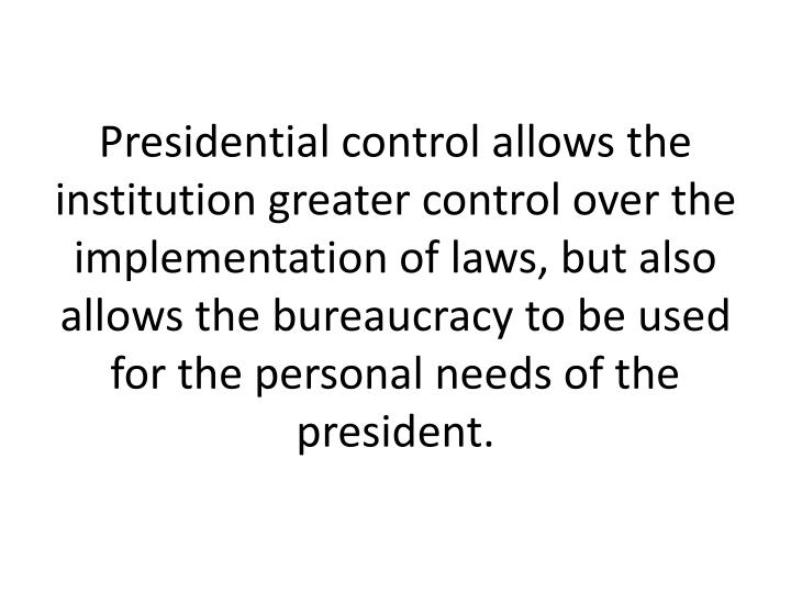 Presidential control allows the institution greater control over the implementation of laws, but also allows the bureaucracy to be used for the personal needs of the president.