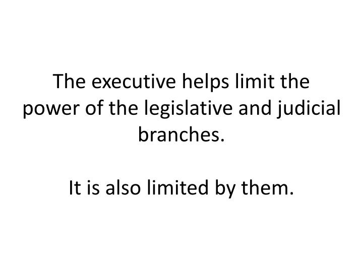 The executive helps limit the power of the legislative and judicial branches.