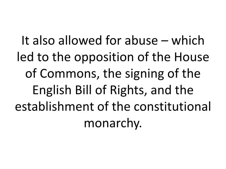 It also allowed for abuse  which led to the opposition of the House of Commons, the signing of the English Bill of Rights, and the establishment of the constitutional monarchy.