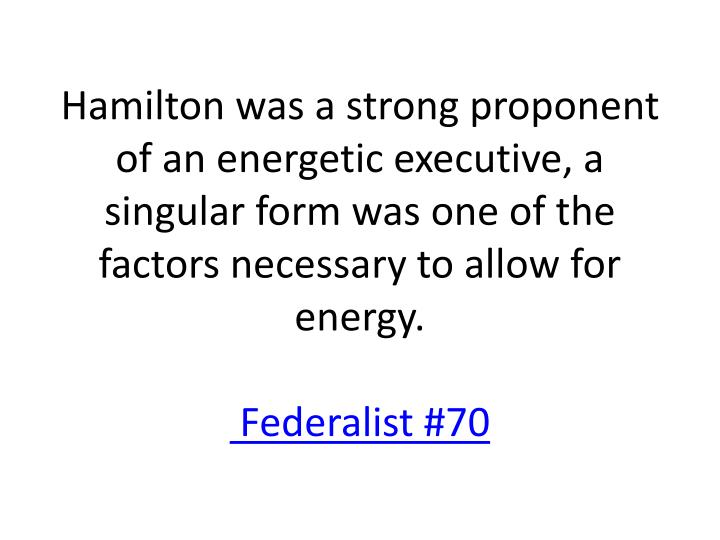 Hamilton was a strong proponent of an energetic executive, a singular form was one of the factors necessary to allow for energy.