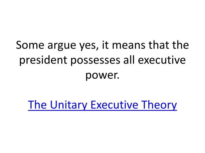 Some argue yes, it means that the president possesses all executive power.