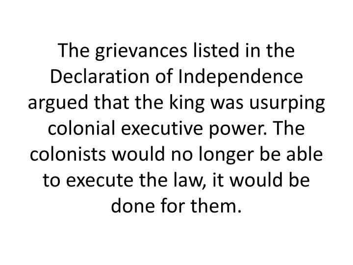 The grievances listed in the Declaration of Independence argued that the king was usurping colonial executive power. The colonists would no longer be able to execute the law, it would be done for them.