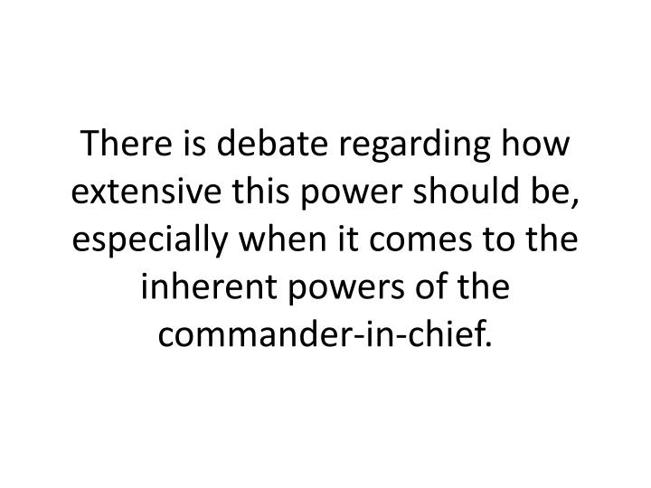 There is debate regarding how extensive this power should be, especially when it comes to the inherent powers of the commander-in-chief.