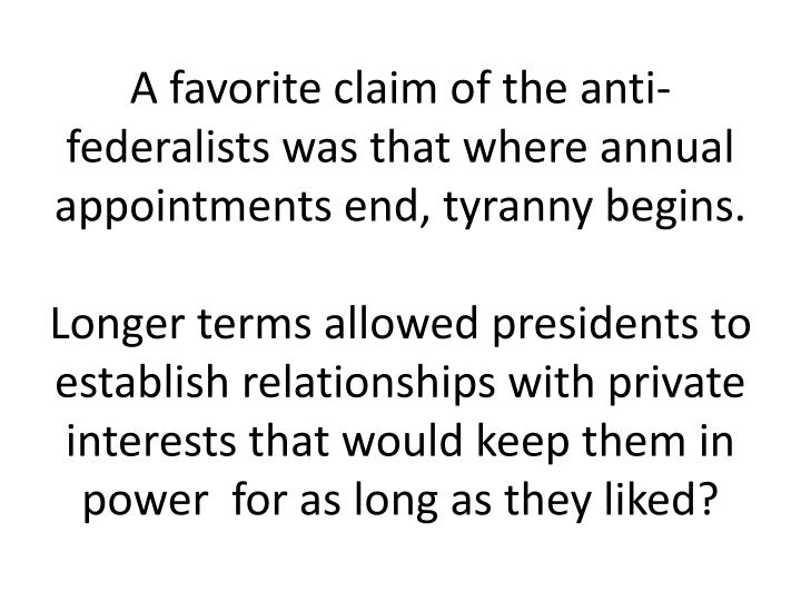 A favorite claim of the anti-federalists was that where annual appointments end, tyranny begins.