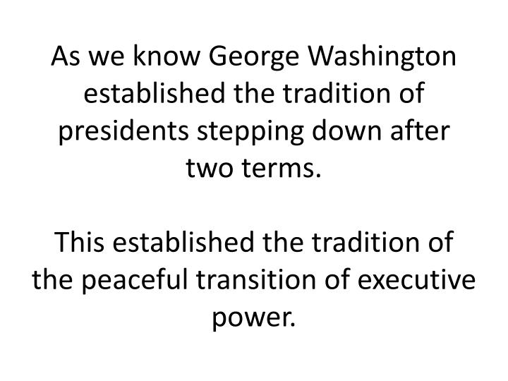 As we know George Washington established the tradition of presidents stepping down after two terms.