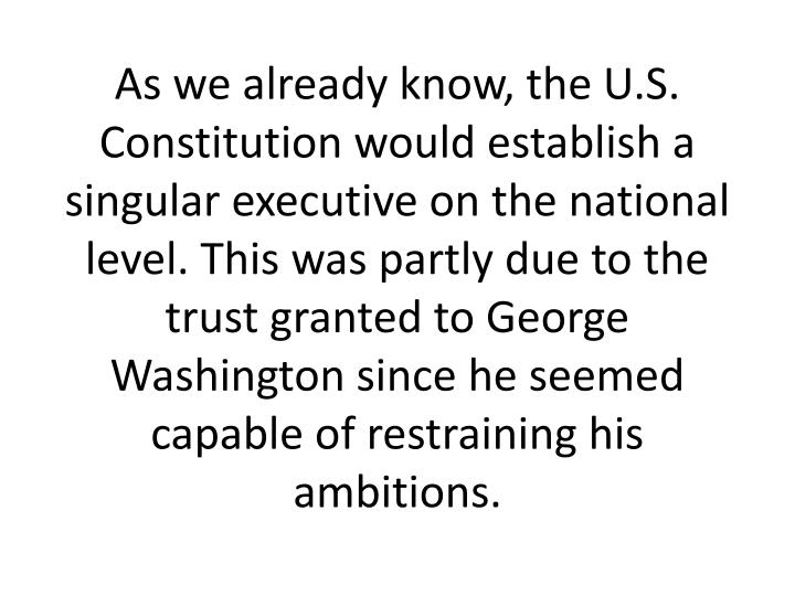 As we already know, the U.S. Constitution would establish a singular executive on the national level. This was partly due to the trust granted to George Washington since he seemed capable of restraining his ambitions.