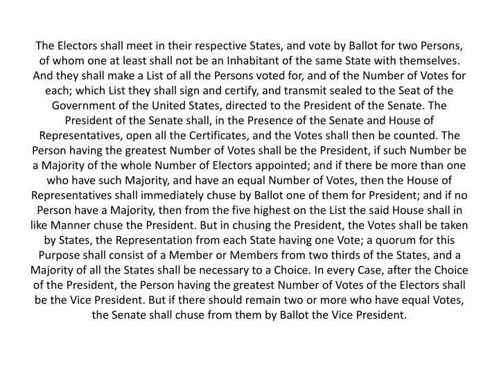 The Electors shall meet in their respective States, and vote by Ballot for two Persons, of whom one at least shall not be an Inhabitant of the same State with themselves. And they shall make a List of all the Persons voted for, and of the Number of Votes for each; which List they shall sign and certify, and transmit sealed to the Seat of the Government of the United States, directed to the President of the Senate. The President of the Senate shall, in the Presence of the Senate and House of Representatives, open all the Certificates, and the Votes shall then be counted. The Person having the greatest Number of Votes shall be the President, if such Number be a Majority of the whole Number of Electors appointed; and if there be more than one who have such Majority, and have an equal Number of Votes, then the House of Representatives shall immediately