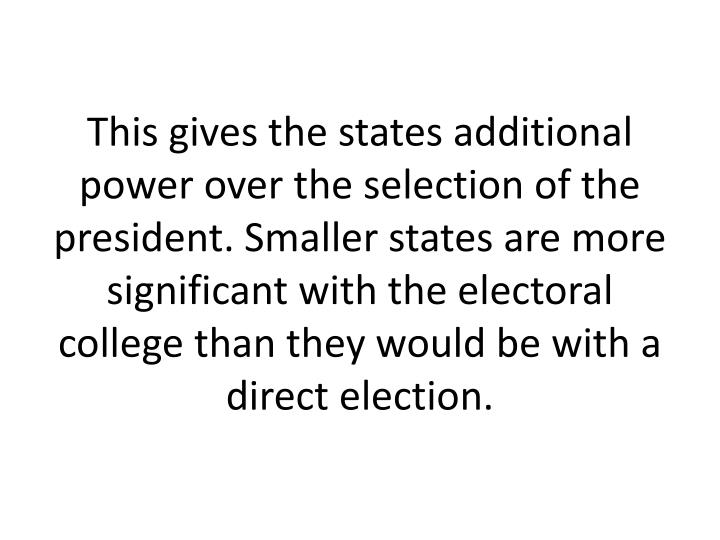 This gives the states additional power over the selection of the president. Smaller states are more significant with the electoral college than they would be with a direct election.