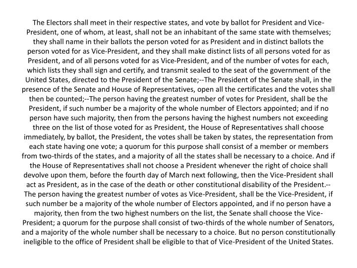 The Electors shall meet in their respective states, and vote by ballot for President and Vice-President, one of whom, at least, shall not be an inhabitant of the same state with themselves; they shall name in their ballots the person voted for as President and in distinct ballots the person voted for as Vice-President, and they shall make distinct lists of all persons voted for as President, and of all persons voted for as Vice-President, and of the number of votes for each, which lists they shall sign and certify, and transmit sealed to the seat of the government of the United States, directed to the President of the Senate;--The President of the Senate shall, in the presence of the Senate and House of Representatives, open all the certificates and the votes shall then be counted;--The person having the greatest number of votes for President, shall be the President, if such number be a majority of the whole number of Electors appointed; and if no person have such majority, then from the persons having the highest numbers not exceeding three on the list of those voted for as President, the House of Representatives shall choose immediately, by ballot, the President, the votes shall be taken by states, the representation from each state having one vote; a quorum for this purpose shall consist of a member or members from two-thirds of the states, and a majority of all the states shall be necessary to a choice. And if the House of Representatives shall not choose a President whenever the right of choice shall devolve upon them, before the fourth day of March next following, then the Vice-President shall act as President, as in the case of the death or other constitutional disability of the President.--The person having the greatest number of votes as Vice-President, shall be the Vice-President, if such number be a majority of the whole number of Electors appointed, and if no person have a majority, then from the two highest numbers on the list, the Senate shall choose the Vice-President; a quorum for the purpose shall consist of two-thirds of the whole number of Senators, and a majority of the whole number shall be necessary to a choice. But no person constitutionally ineligible to the office of President shall be eligible to that of Vice-President of the United States.