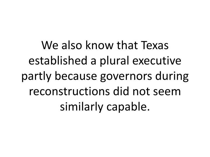 We also know that Texas established a plural executive partly because governors during reconstructions did not seem similarly capable.