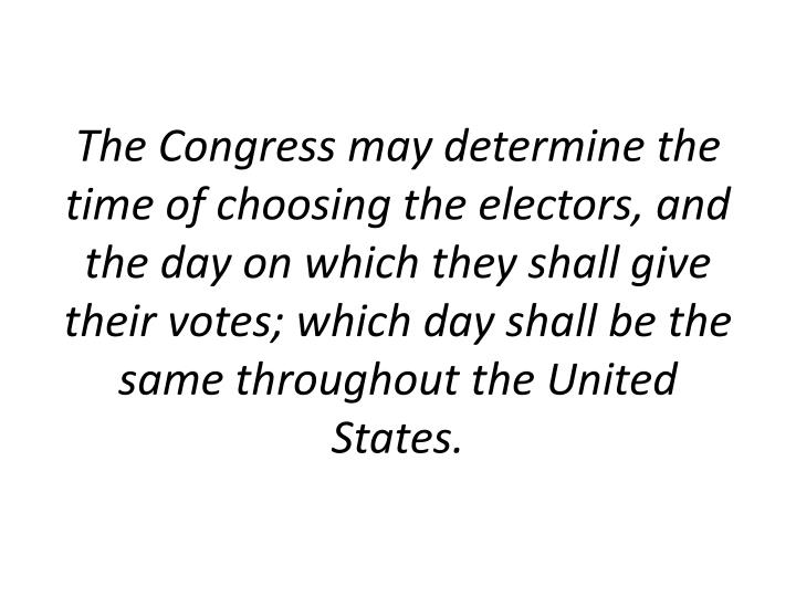 The Congress may determine the time of choosing the electors, and the day on which they shall give their votes; which day shall be the same throughout the United States.