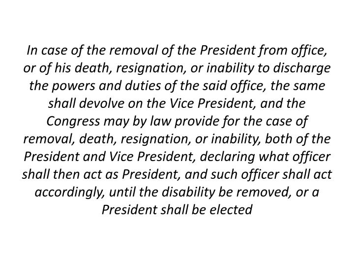 In case of the removal of the President from office, or of his death, resignation, or inability to discharge the powers and duties of the said office, the same shall devolve on the Vice President, and the Congress may by law provide for the case of removal, death, resignation, or inability, both of the President and Vice President, declaring what officer shall then act as President, and such officer shall act accordingly, until the disability be removed, or a President shall be elected