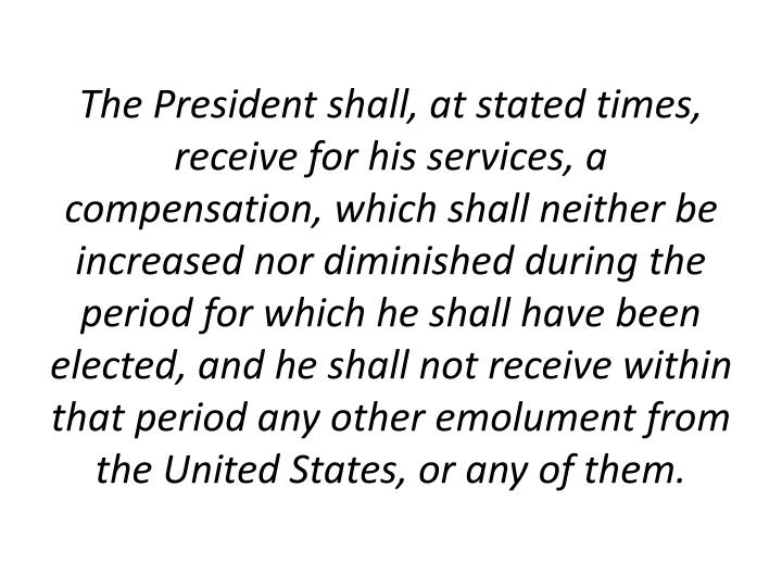 The President shall, at stated times, receive for his services, a compensation, which shall neither be increased nor diminished during the period for which he shall have been elected, and he shall not receive within that period any other emolument from the United States, or any of them.