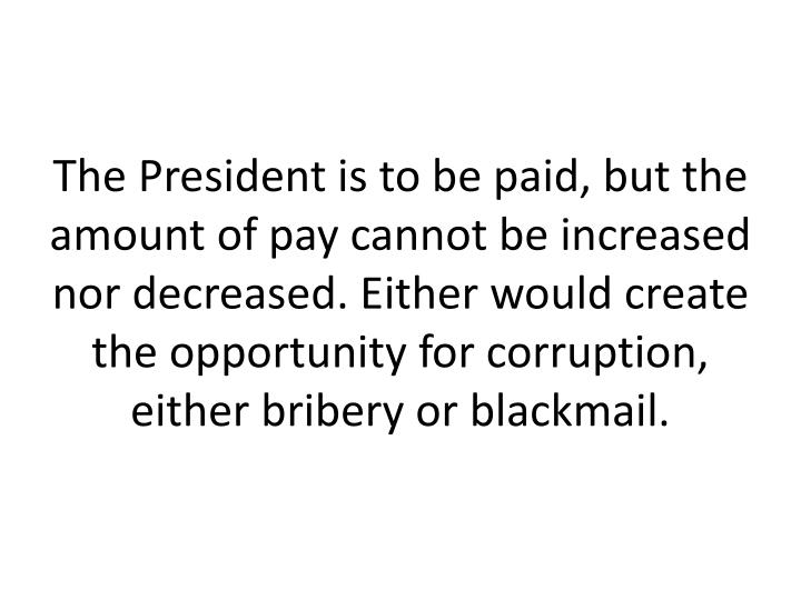 The President is to be paid, but the amount of pay cannot be increased nor decreased. Either would create the opportunity for corruption, either bribery or blackmail.