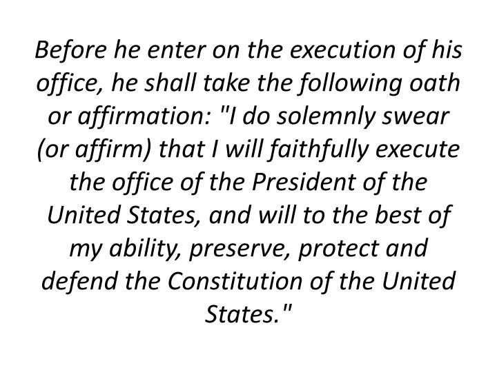 "Before he enter on the execution of his office, he shall take the following oath or affirmation: ""I do solemnly swear (or affirm) that I will faithfully execute the office of the President of the United States, and will to the best of my ability, preserve, protect and defend the Constitution of the United States."""
