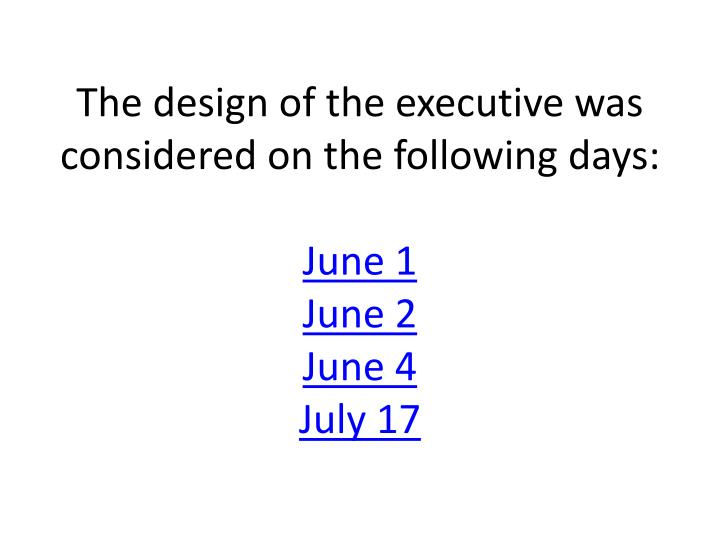 The design of the executive was considered on the following days: