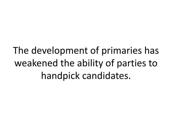 The development of primaries has weakened the ability of parties to handpick candidates.