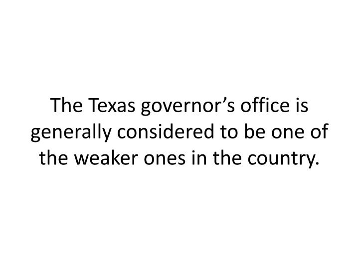 The Texas governors office is generally considered to be one of the weaker ones in the country.