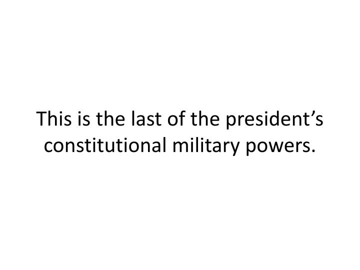 This is the last of the presidents constitutional military powers.