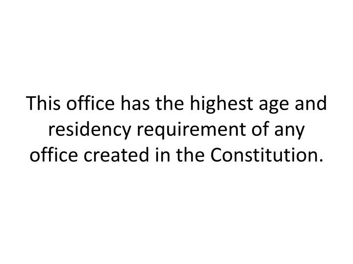 This office has the highest age and residency requirement of any office created in the Constitution.