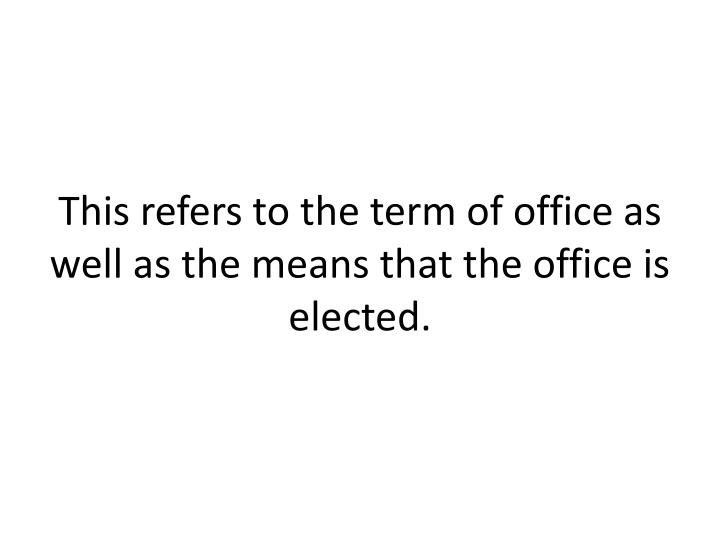 This refers to the term of office as well as the means that the office is elected.