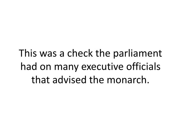 This was a check the parliament had on many executive officials that advised the monarch.