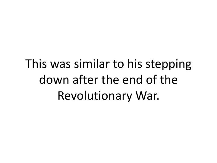 This was similar to his stepping down after the end of the Revolutionary War.