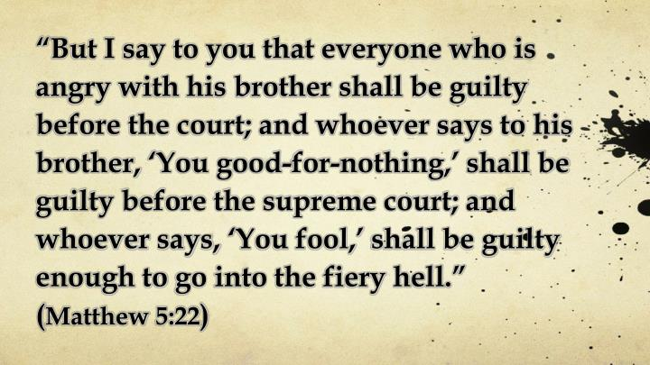 """But I say to you that everyone who is angry with his brother shall be guilty before the court; and whoever says to his brother, 'You good-for-nothing,' shall be guilty before the supreme court; and whoever says, 'You fool,' shall be guilty enough"