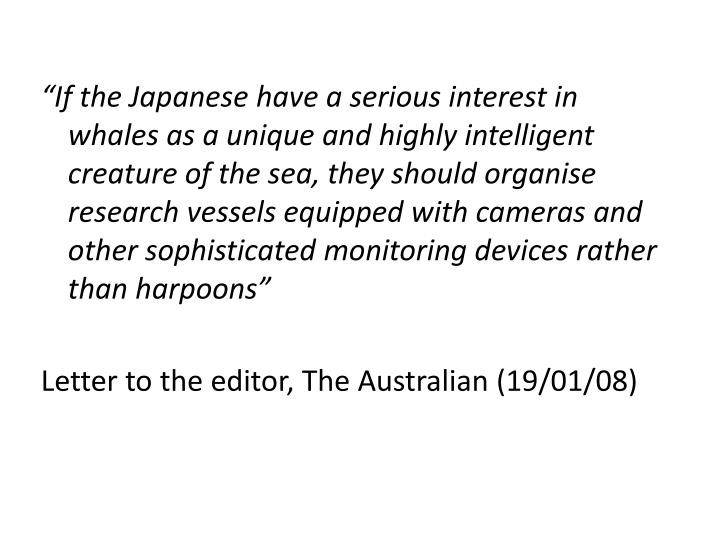 If the Japanese have a serious interest in whales as a unique and highly intelligent creature of the sea, they should organise research vessels equipped with cameras and other sophisticated monitoring devices rather than harpoons