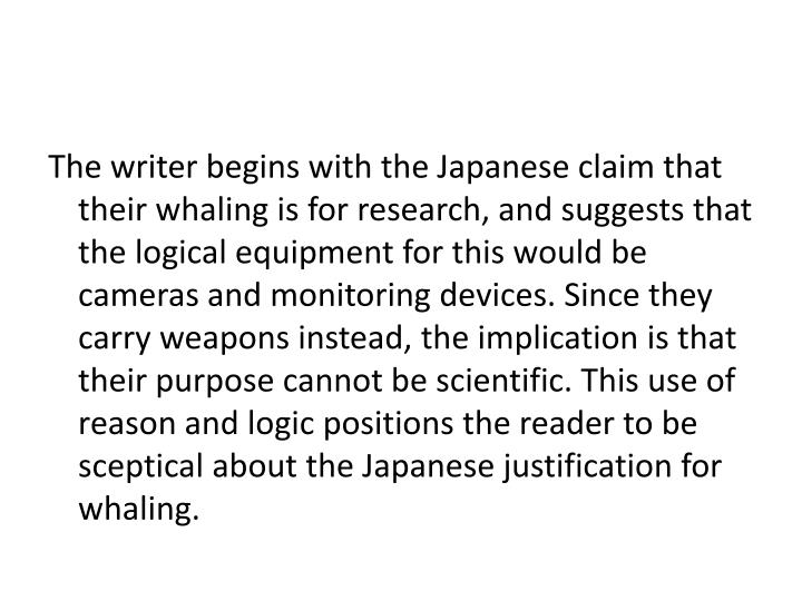 The writer begins with the Japanese claim that their whaling is for research, and suggests that the logical equipment for this would be cameras and monitoring devices. Since they carry weapons instead, the implication is that their purpose cannot be scientific. This use of reason and logic positions the reader to be sceptical about the Japanese justification for whaling.