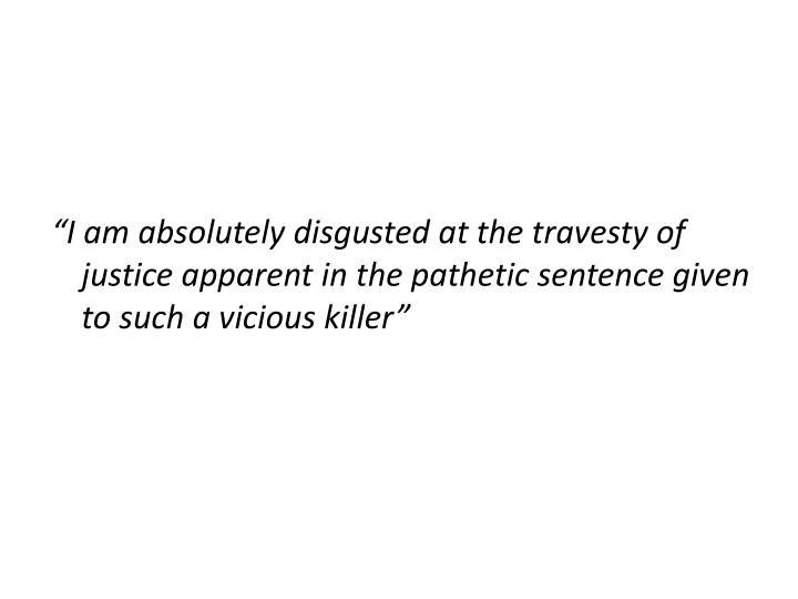 """I am absolutely disgusted at the travesty of justice apparent in the pathetic sentence given to such a vicious killer"""