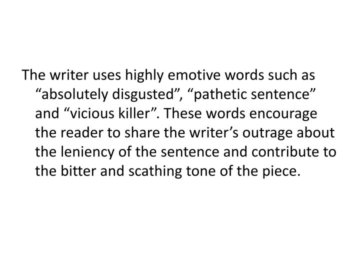 "The writer uses highly emotive words such as ""absolutely disgusted"", ""pathetic sentence"" and ""vicious killer"". These words encourage the reader to share the writer's outrage about the leniency of the sentence and contribute to the bitter and scathing tone of the piece."
