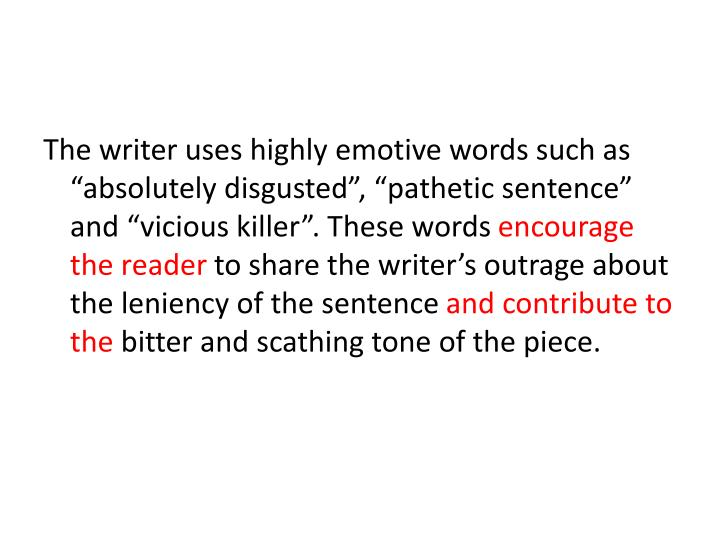 "The writer uses highly emotive words such as ""absolutely disgusted"", ""pathetic sentence"" and ""vicious killer"". These words"