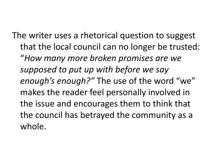 The writer uses a rhetorical question to suggest that the local council can no longer be trusted: ""