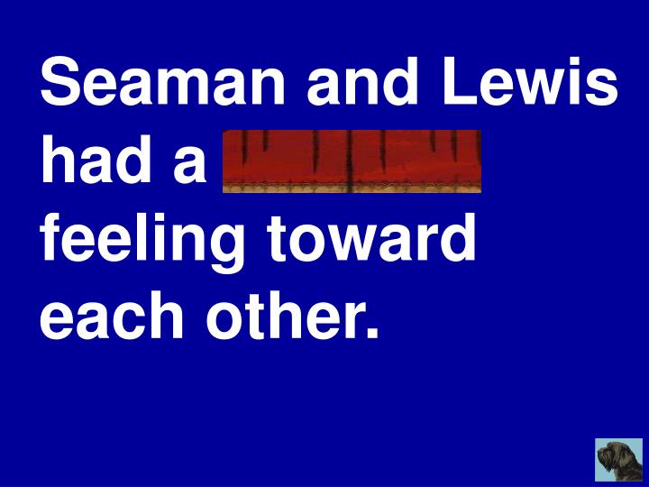 Seaman and Lewis had a mutual feeling toward each other.