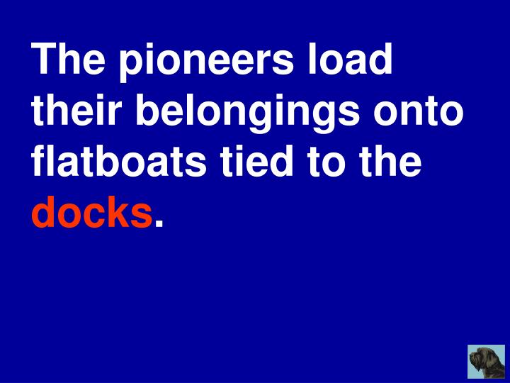 The pioneers load their belongings onto flatboats tied to the