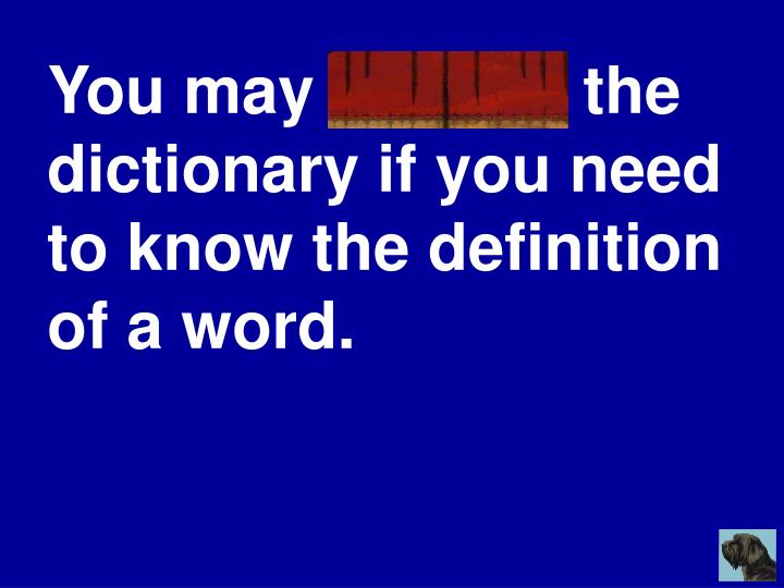 You may consult the dictionary if you need to know the definition of a word.