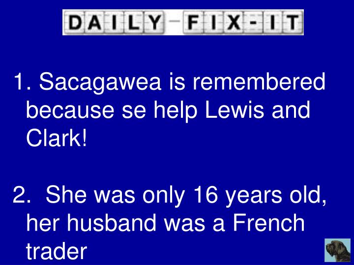 Sacagawea is remembered because se help Lewis and Clark!